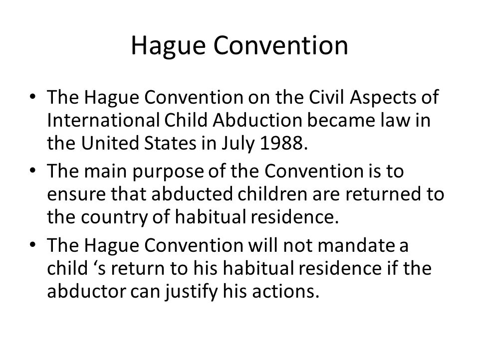 Hague Convention The Hague Convention on the Civil Aspects of International Child Abduction became law in the United States in July 1988. The main pur