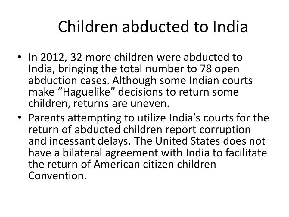 Children abducted to India In 2012, 32 more children were abducted to India, bringing the total number to 78 open abduction cases. Although some India