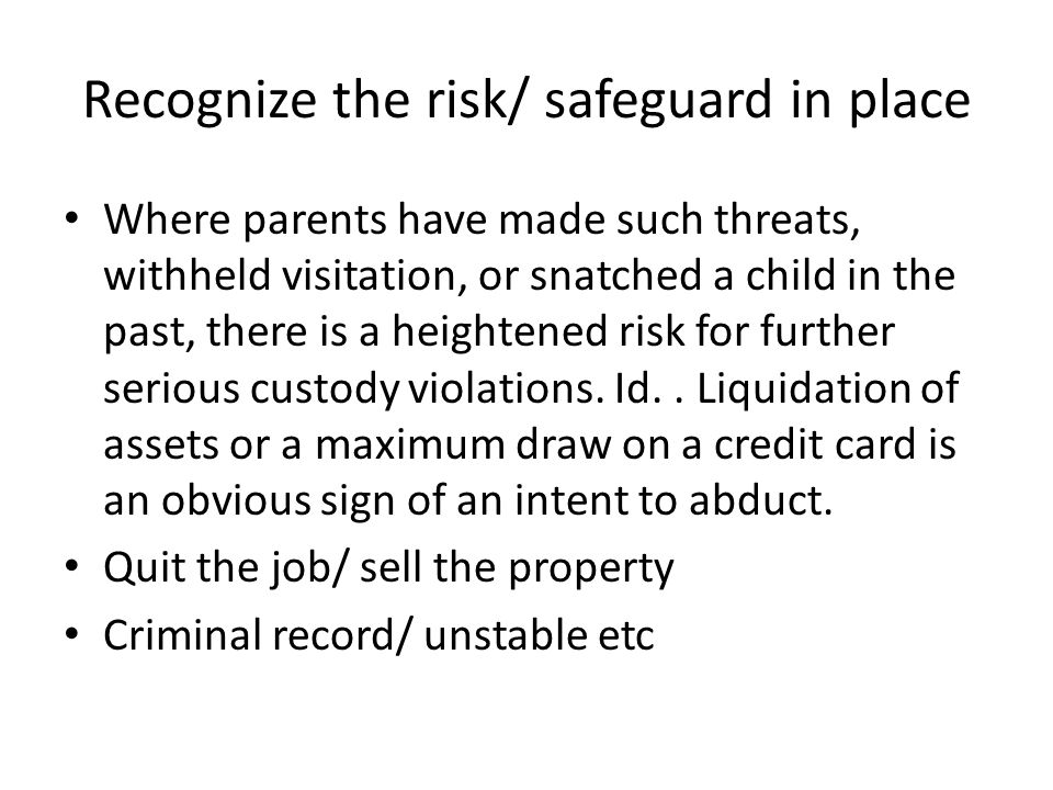 Recognize the risk/ safeguard in place Where parents have made such threats, withheld visitation, or snatched a child in the past, there is a heighten