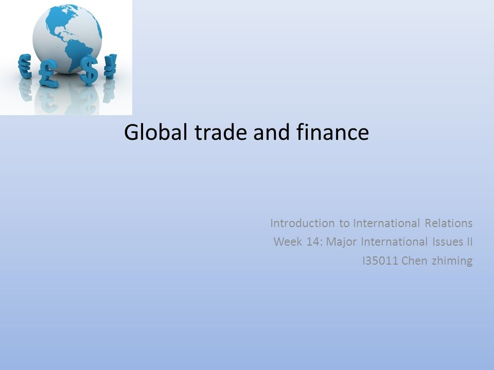 Global trade and finance Introduction to International Relations Week 14: Major International Issues II I35011 Chen zhiming