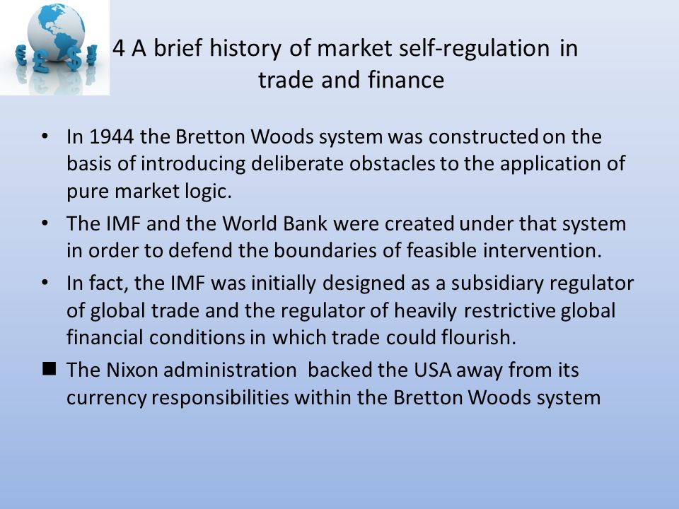 4 A brief history of market self-regulation in trade and finance In 1944 the Bretton Woods system was constructed on the basis of introducing deliberate obstacles to the application of pure market logic.