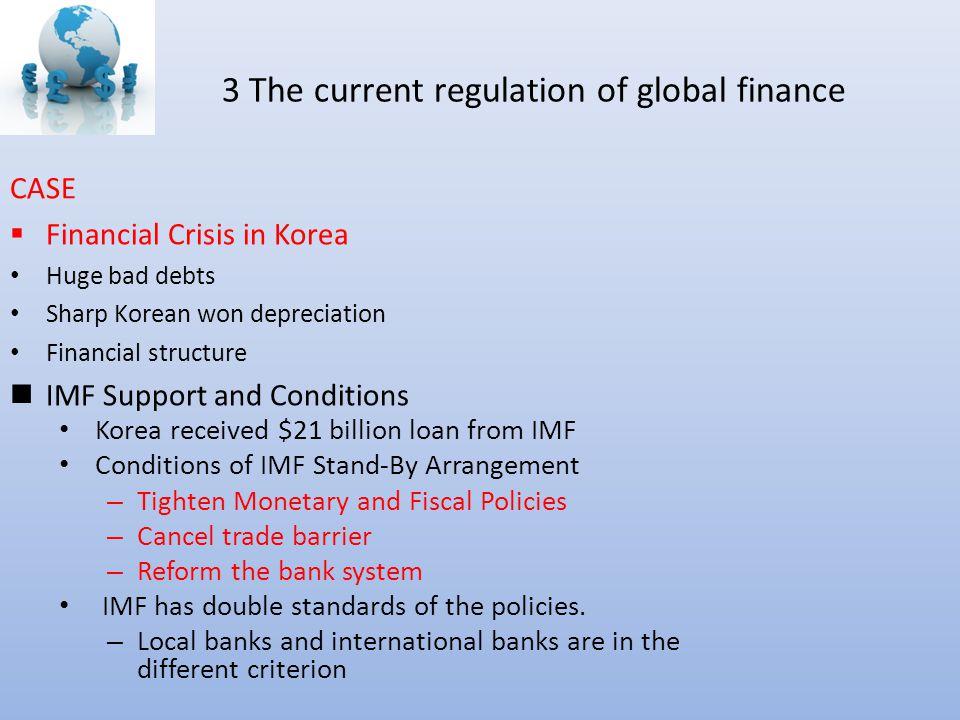 3 The current regulation of global finance CASE  Financial Crisis in Korea Huge bad debts Sharp Korean won depreciation Financial structure IMF Suppo