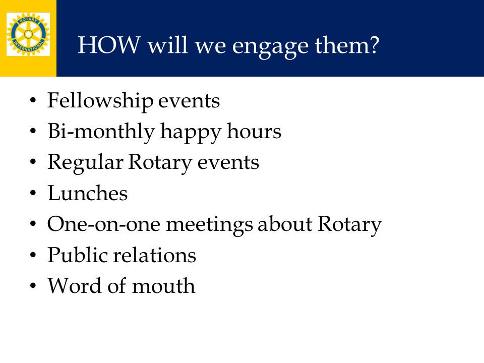 HOW will we engage them? Fellowship events Bi-monthly happy hours Regular Rotary events Lunches One-on-one meetings about Rotary Public relations Word