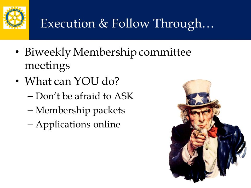 Execution & Follow Through… Biweekly Membership committee meetings What can YOU do? – Don't be afraid to ASK – Membership packets – Applications onlin