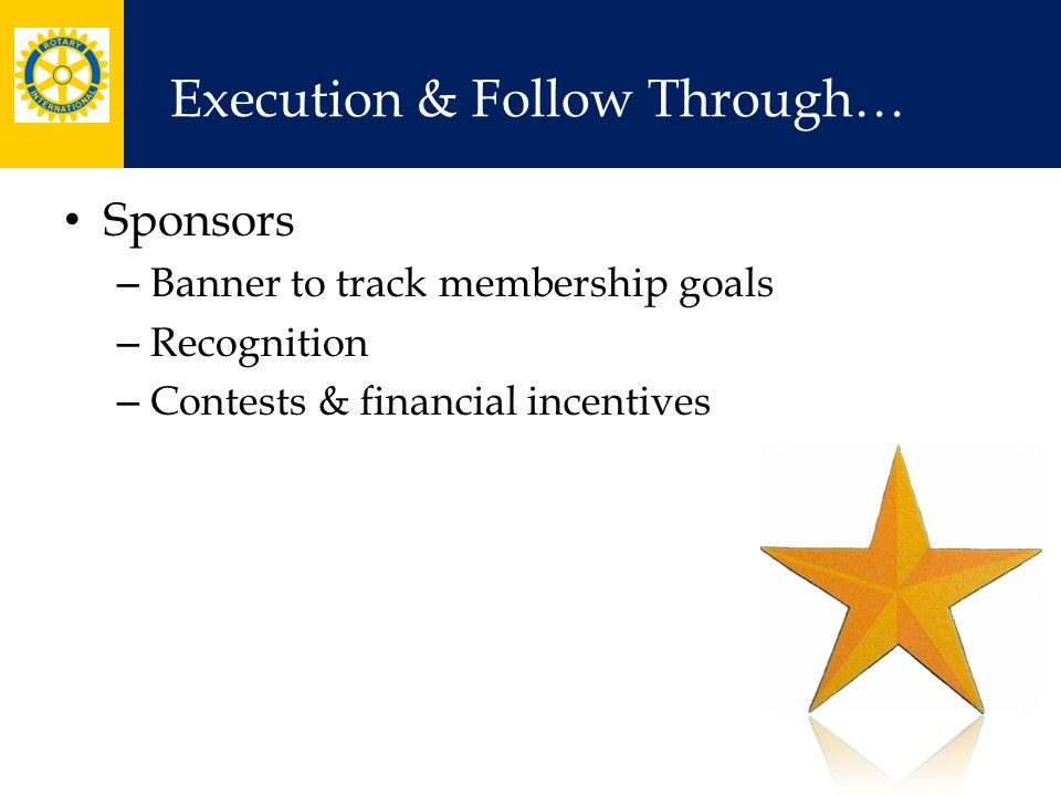Execution & Follow Through… Sponsors – Banner to track membership goals – Recognition – Contests & financial incentives