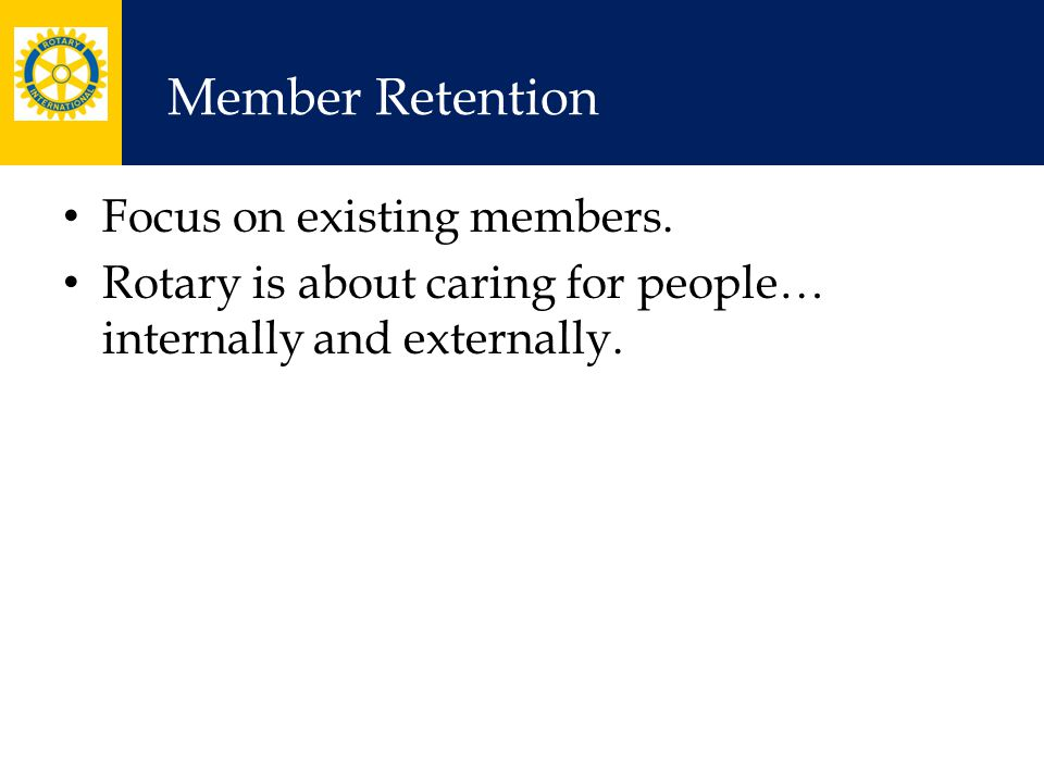 Member Retention Focus on existing members. Rotary is about caring for people… internally and externally.