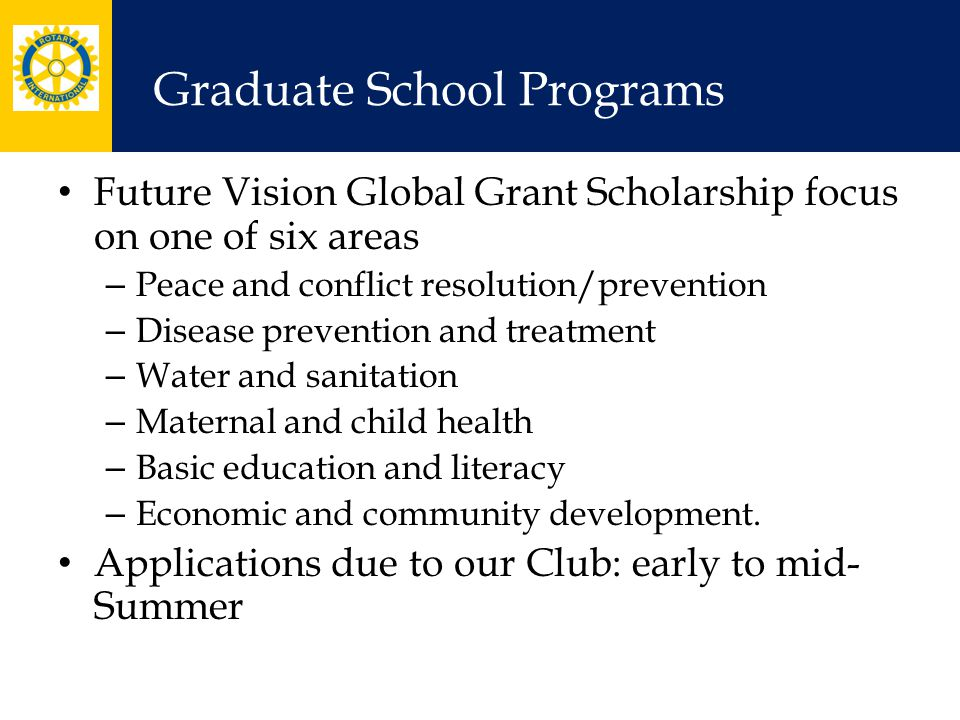 Graduate School Programs Future Vision Global Grant Scholarship focus on one of six areas – Peace and conflict resolution/prevention – Disease prevent