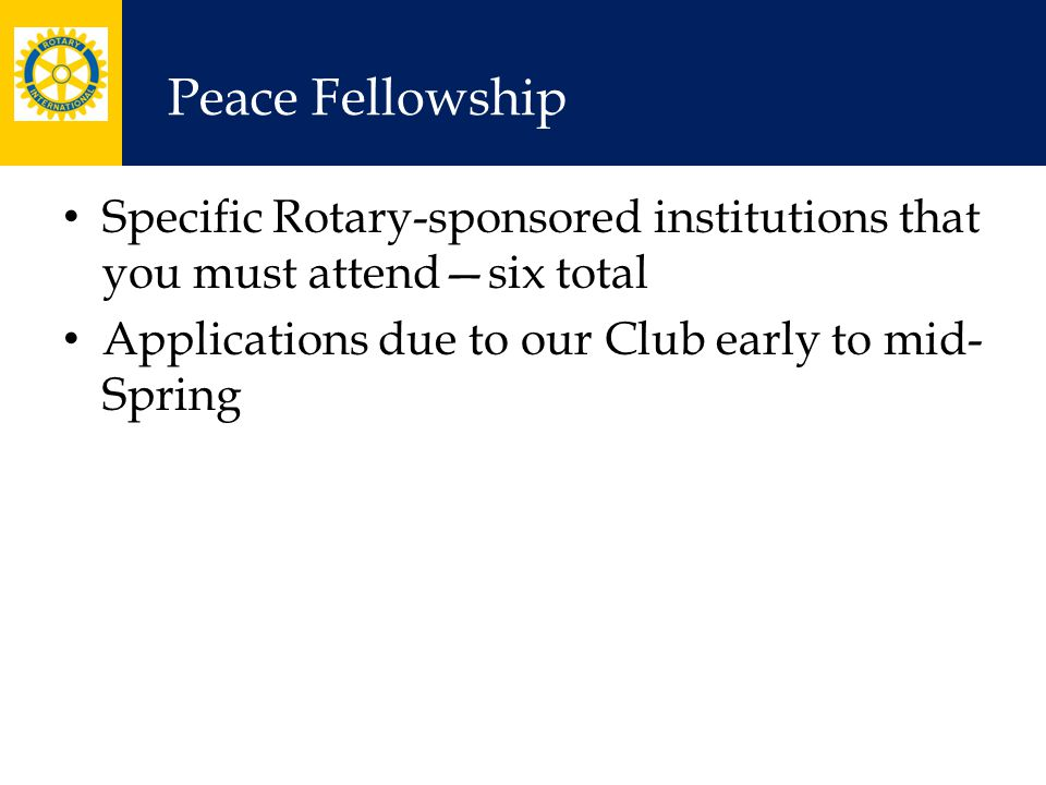Peace Fellowship Specific Rotary-sponsored institutions that you must attend—six total Applications due to our Club early to mid- Spring