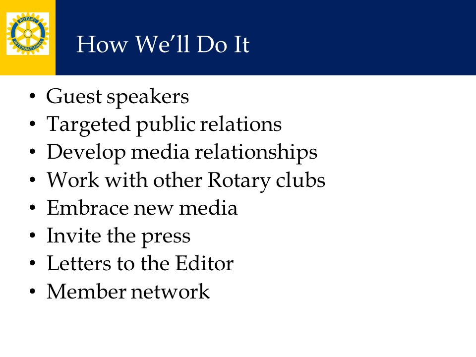 How We'll Do It Guest speakers Targeted public relations Develop media relationships Work with other Rotary clubs Embrace new media Invite the press Letters to the Editor Member network