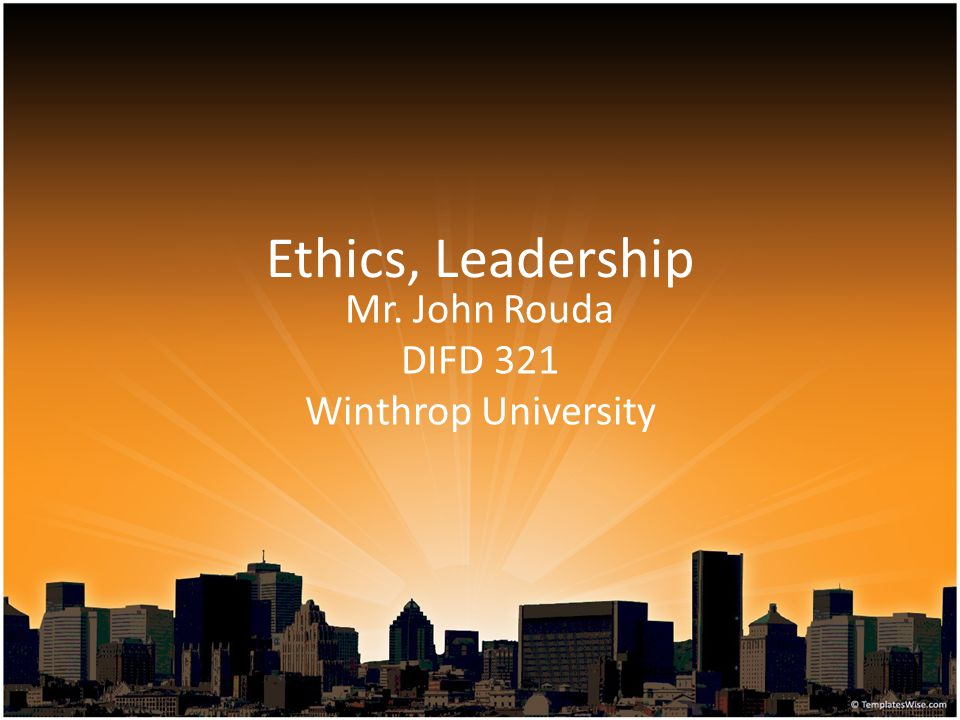 Ethics, Leadership Mr. John Rouda DIFD 321 Winthrop University