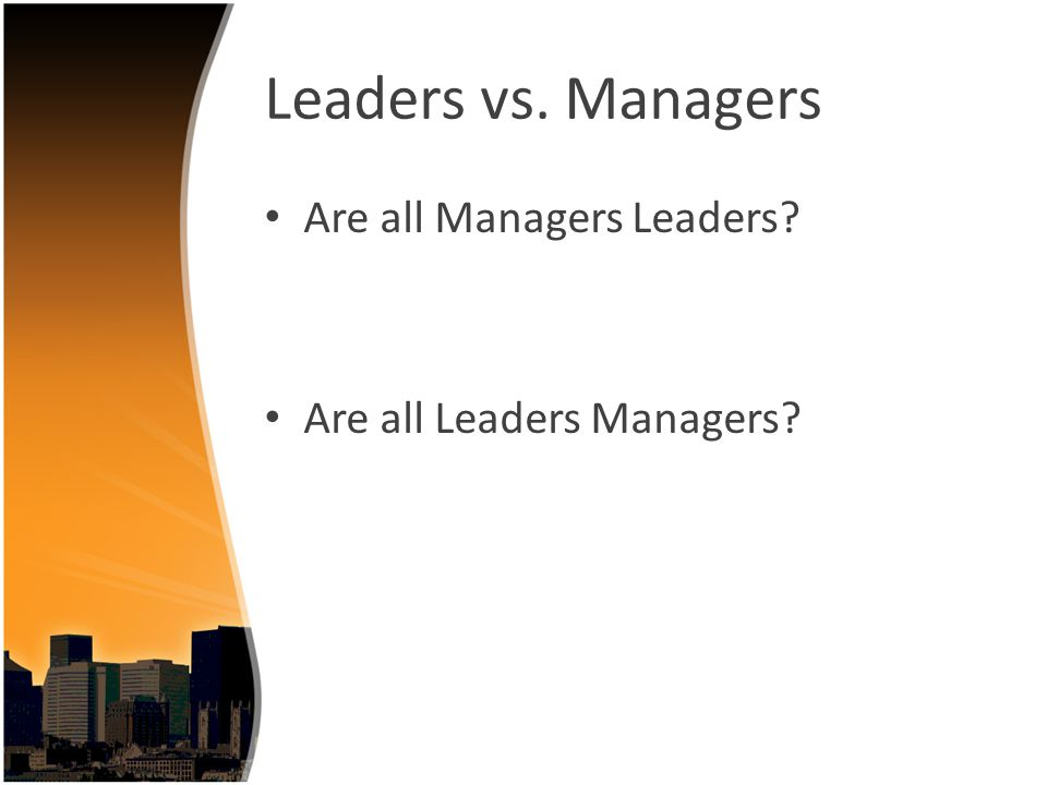 Leaders vs. Managers Are all Managers Leaders? Are all Leaders Managers?