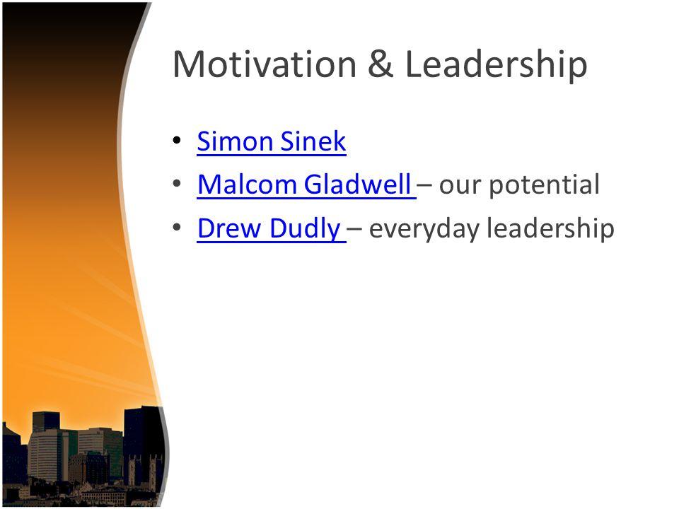 Motivation & Leadership Simon Sinek Malcom Gladwell – our potential Malcom Gladwell Drew Dudly – everyday leadership Drew Dudly