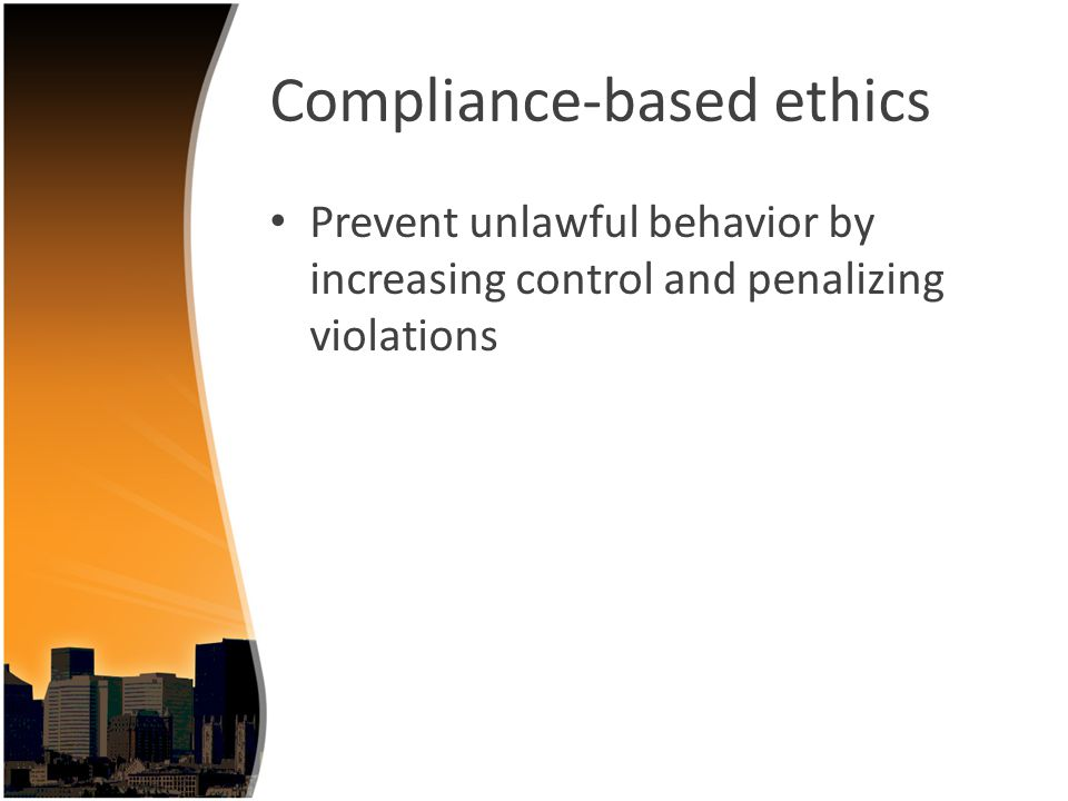 Compliance-based ethics Prevent unlawful behavior by increasing control and penalizing violations