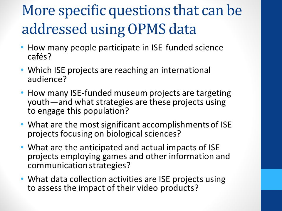 More specific questions that can be addressed using OPMS data How many people participate in ISE-funded science cafés? Which ISE projects are reaching