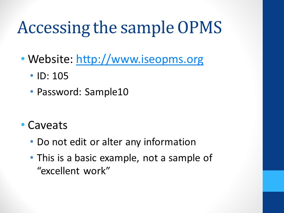 Accessing the sample OPMS Website: http://www.iseopms.orghttp://www.iseopms.org ID: 105 Password: Sample10 Caveats Do not edit or alter any informatio