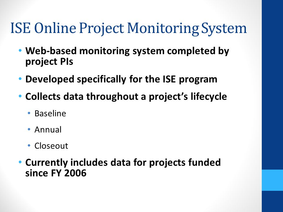 Web-based monitoring system completed by project PIs Developed specifically for the ISE program Collects data throughout a project's lifecycle Baselin