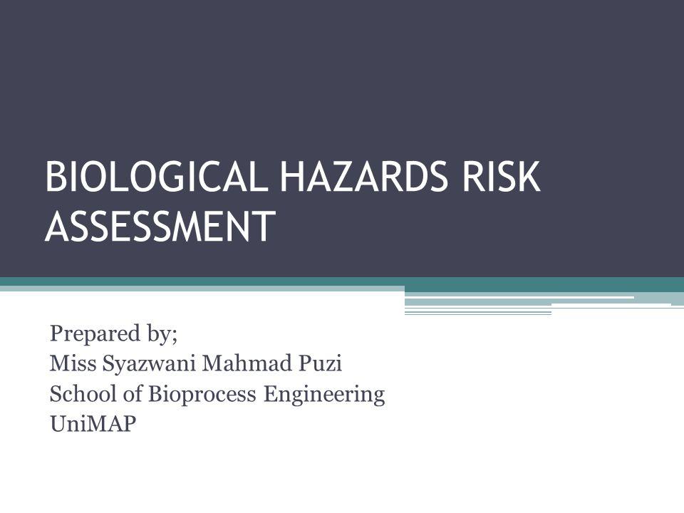 BIOLOGICAL HAZARDS RISK ASSESSMENT Prepared by; Miss Syazwani Mahmad Puzi School of Bioprocess Engineering UniMAP