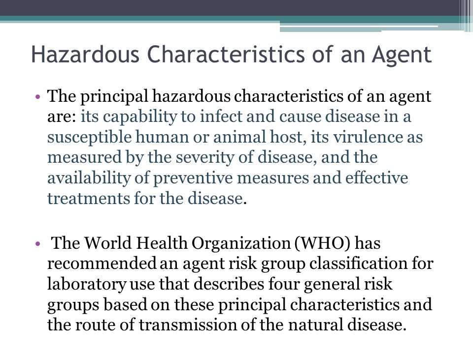 Hazardous Characteristics of an Agent The principal hazardous characteristics of an agent are: its capability to infect and cause disease in a suscept