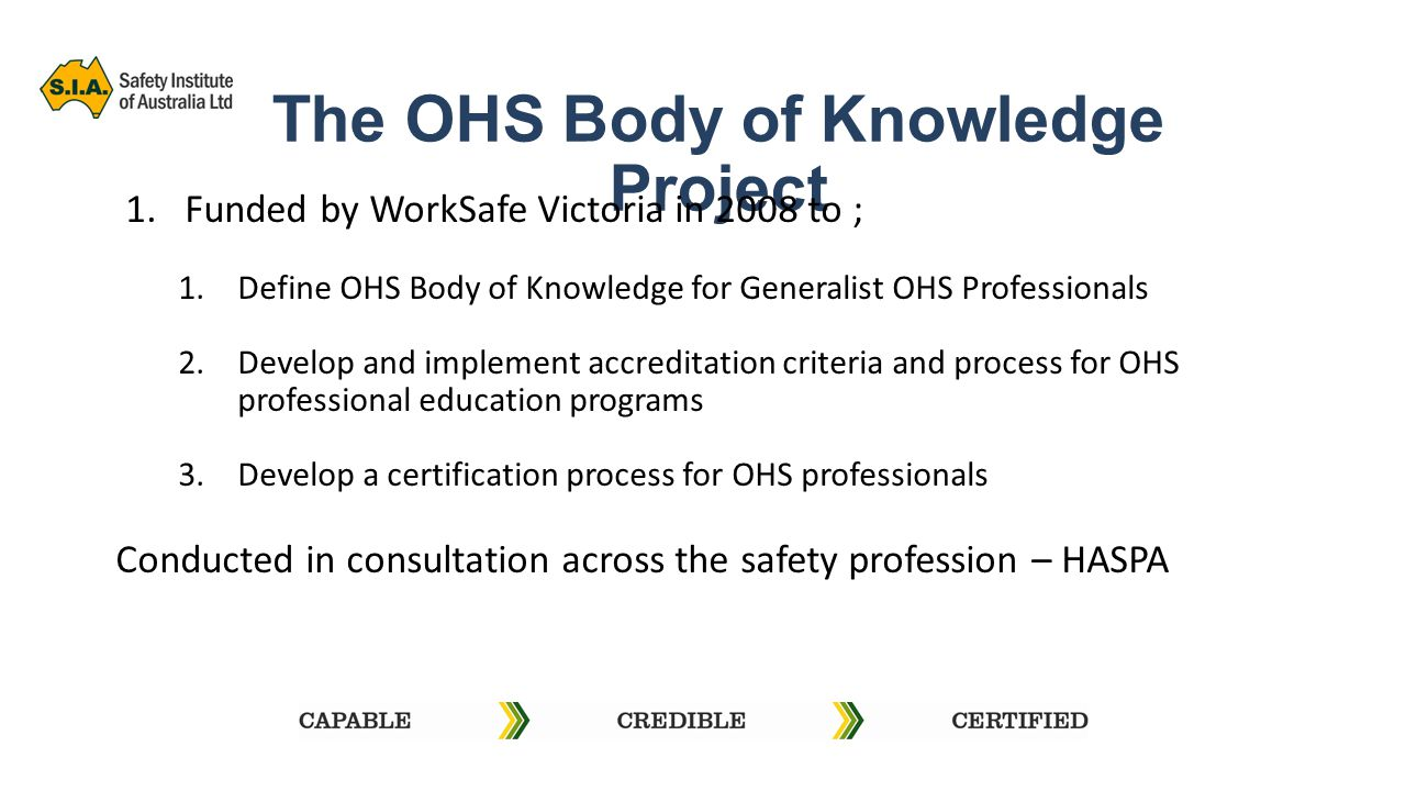 The OHS Body of Knowledge Project 1.Funded by WorkSafe Victoria in 2008 to ; 1.Define OHS Body of Knowledge for Generalist OHS Professionals 2.Develop and implement accreditation criteria and process for OHS professional education programs 3.Develop a certification process for OHS professionals Conducted in consultation across the safety profession – HASPA