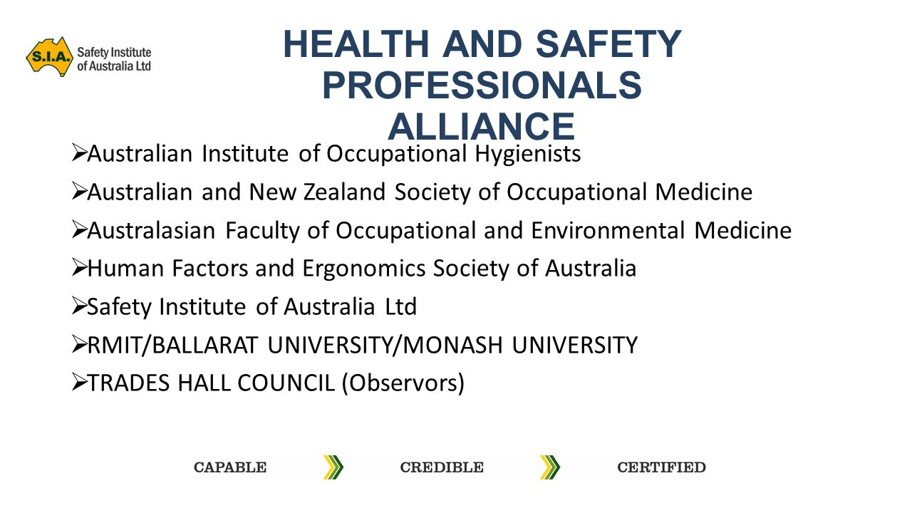 HEALTH AND SAFETY PROFESSIONALS ALLIANCE  Australian Institute of Occupational Hygienists  Australian and New Zealand Society of Occupational Medicine  Australasian Faculty of Occupational and Environmental Medicine  Human Factors and Ergonomics Society of Australia  Safety Institute of Australia Ltd  RMIT/BALLARAT UNIVERSITY/MONASH UNIVERSITY  TRADES HALL COUNCIL (Observors)