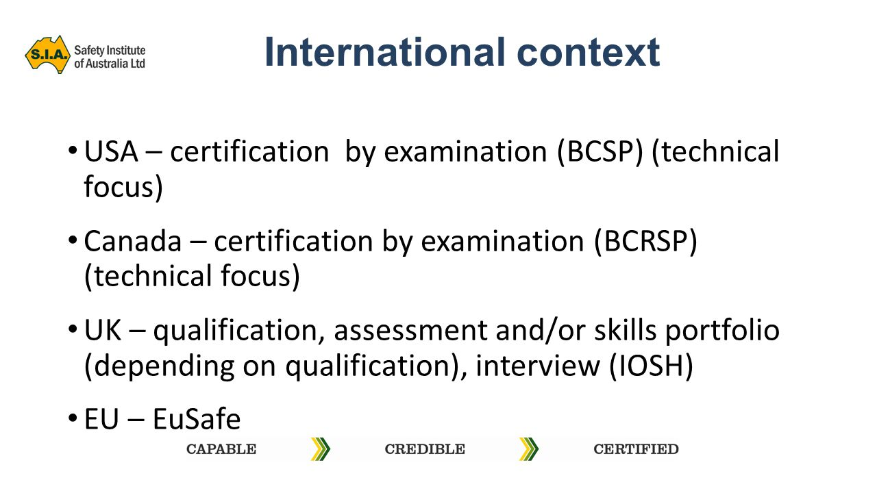 International context USA – certification by examination (BCSP) (technical focus) Canada – certification by examination (BCRSP) (technical focus) UK – qualification, assessment and/or skills portfolio (depending on qualification), interview (IOSH) EU – EuSafe