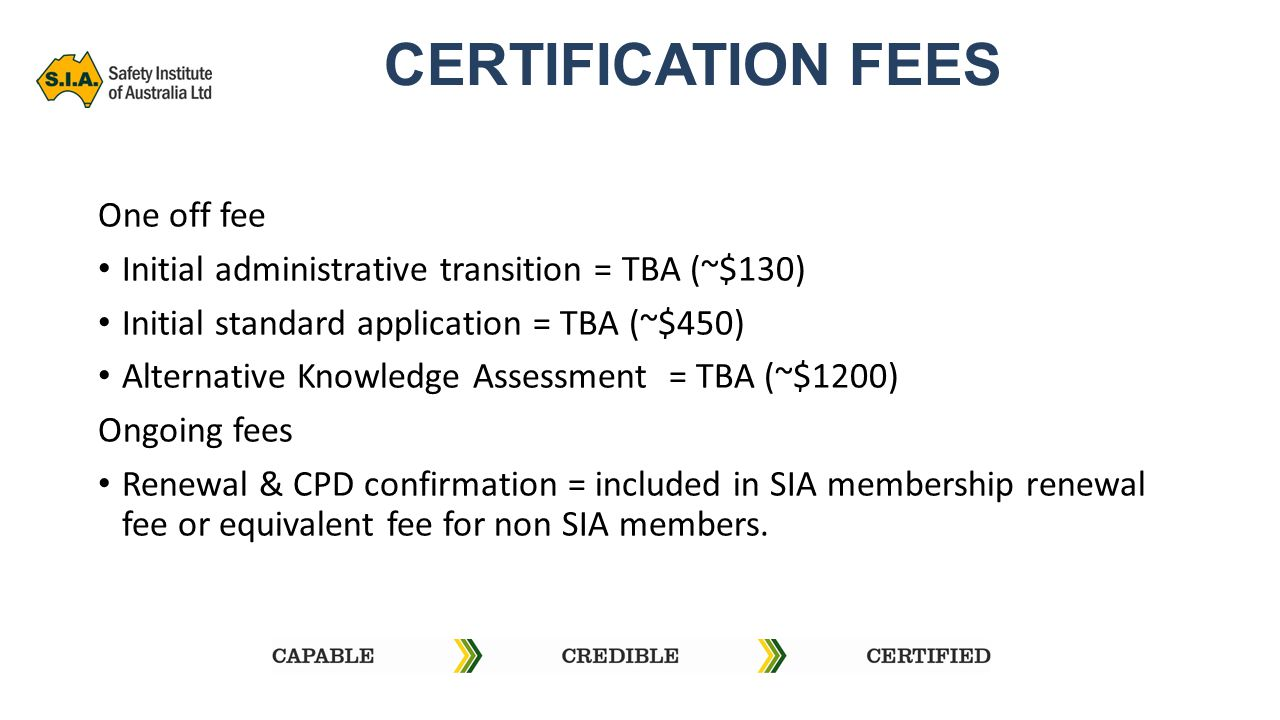 CERTIFICATION FEES One off fee Initial administrative transition = TBA (~$130) Initial standard application = TBA (~$450) Alternative Knowledge Assessment = TBA (~$1200) Ongoing fees Renewal & CPD confirmation = included in SIA membership renewal fee or equivalent fee for non SIA members.