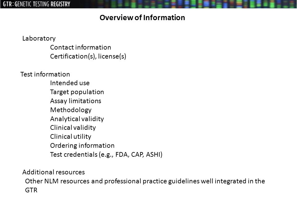 Laboratory Contact information Certification(s), license(s) Test information Intended use Target population Assay limitations Methodology Analytical validity Clinical validity Clinical utility Ordering information Test credentials (e.g., FDA, CAP, ASHI) Additional resources Other NLM resources and professional practice guidelines well integrated in the GTR Overview of Information