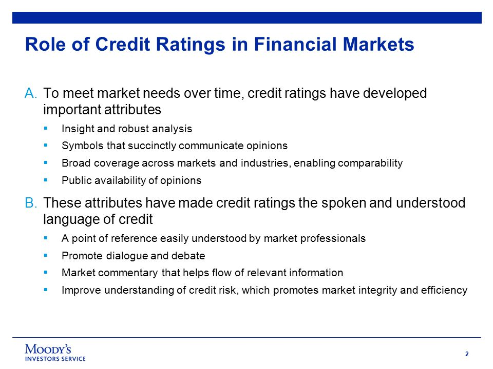 2 Role of Credit Ratings in Financial Markets A.To meet market needs over time, credit ratings have developed important attributes  Insight and robust analysis  Symbols that succinctly communicate opinions  Broad coverage across markets and industries, enabling comparability  Public availability of opinions B.These attributes have made credit ratings the spoken and understood language of credit  A point of reference easily understood by market professionals  Promote dialogue and debate  Market commentary that helps flow of relevant information  Improve understanding of credit risk, which promotes market integrity and efficiency