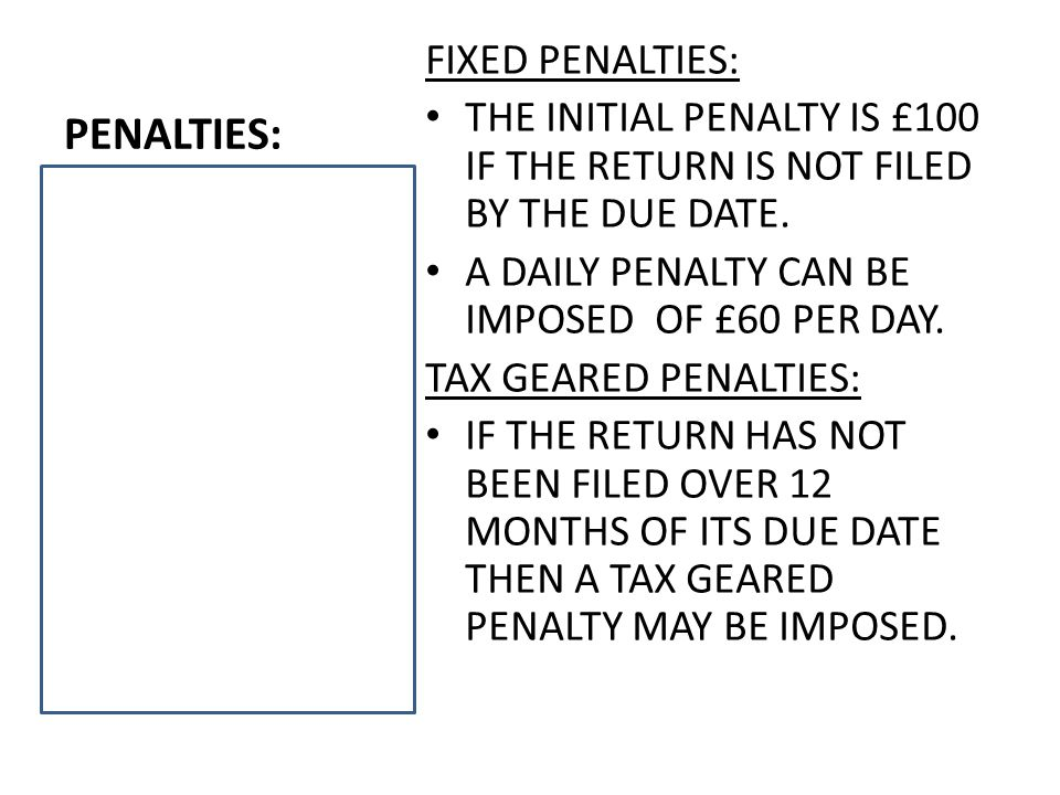PENALTIES: FIXED PENALTIES: THE INITIAL PENALTY IS £100 IF THE RETURN IS NOT FILED BY THE DUE DATE.