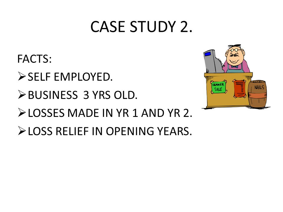 CASE STUDY 2. FACTS:  SELF EMPLOYED.  BUSINESS 3 YRS OLD.