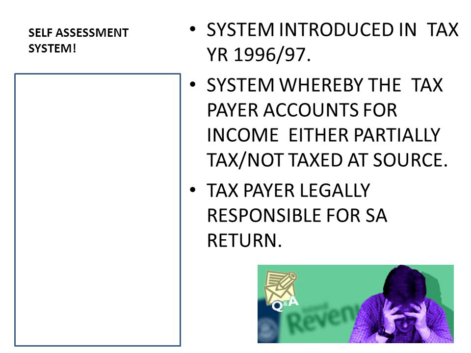 SELF ASSESSMENT SYSTEM. SYSTEM INTRODUCED IN TAX YR 1996/97.