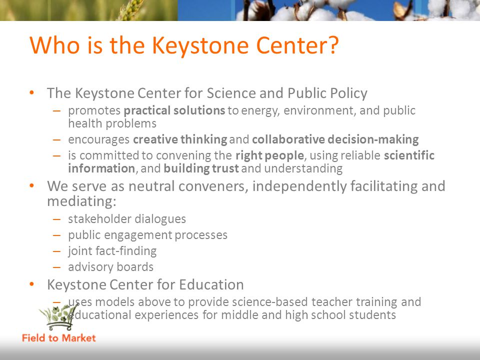 Who is the Keystone Center? The Keystone Center for Science and Public Policy – promotes practical solutions to energy, environment, and public health