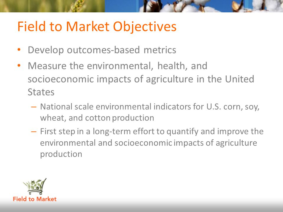 Field to Market Objectives Develop outcomes-based metrics Measure the environmental, health, and socioeconomic impacts of agriculture in the United St