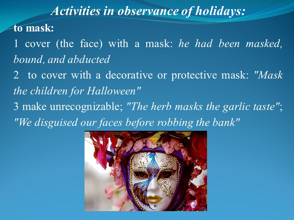 Activities in observance of holidays: to mask: 1 cover (the face) with a mask: he had been masked, bound, and abducted 2 to cover with a decorative or protective mask: Mask the children for Halloween 3 make unrecognizable; The herb masks the garlic taste ; We disguised our faces before robbing the bank