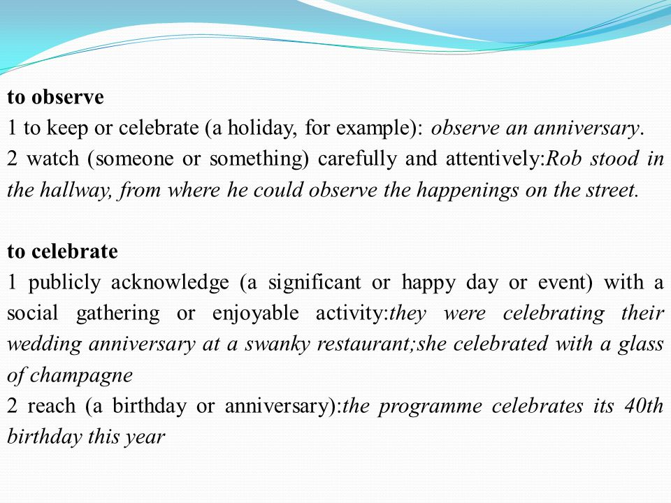 to observe 1 to keep or celebrate (a holiday, for example): observe an anniversary.