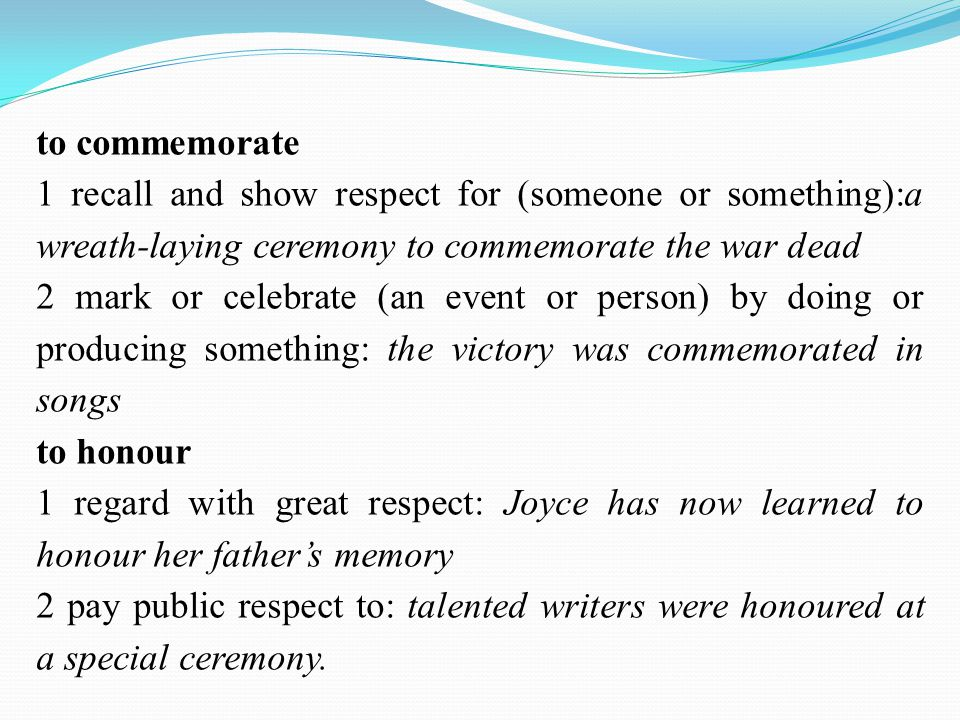 to commemorate 1 recall and show respect for (someone or something):a wreath-laying ceremony to commemorate the war dead 2 mark or celebrate (an event or person) by doing or producing something: the victory was commemorated in songs to honour 1 regard with great respect: Joyce has now learned to honour her father's memory 2 pay public respect to: talented writers were honoured at a special ceremony.