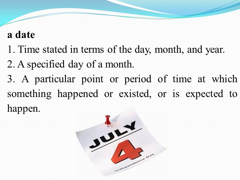 a date 1. Time stated in terms of the day, month, and year. 2. A specified day of a month. 3. A particular point or period of time at which something