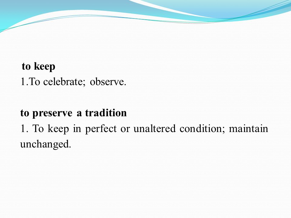 to keep 1.To celebrate; observe. to preserve a tradition 1. To keep in perfect or unaltered condition; maintain unchanged.