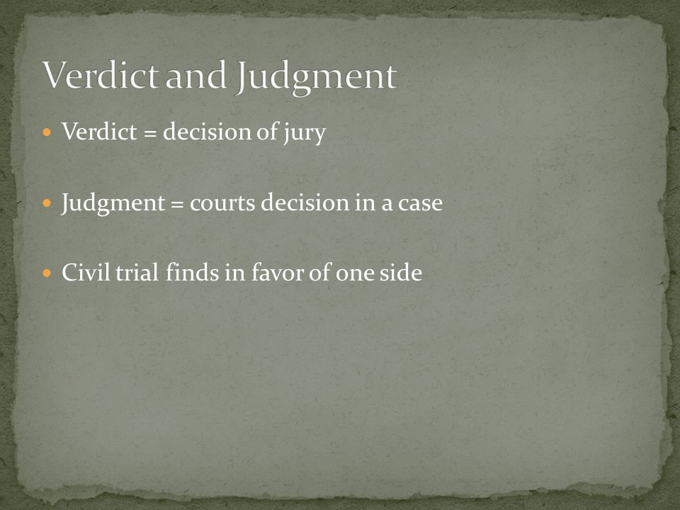 Verdict = decision of jury Judgment = courts decision in a case Civil trial finds in favor of one side