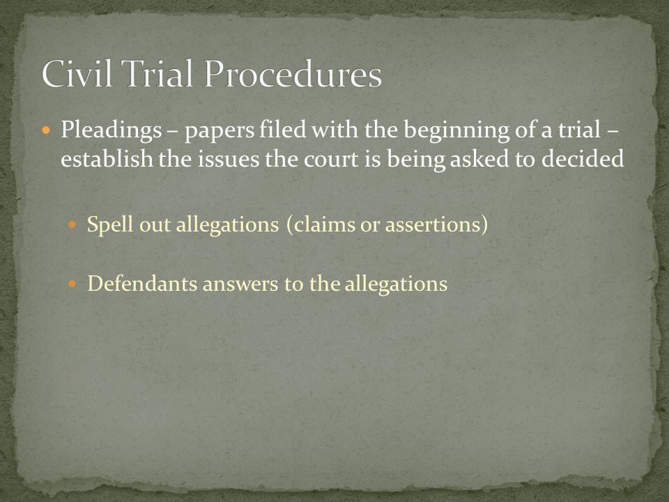 Pleadings – papers filed with the beginning of a trial – establish the issues the court is being asked to decided Spell out allegations (claims or assertions) Defendants answers to the allegations