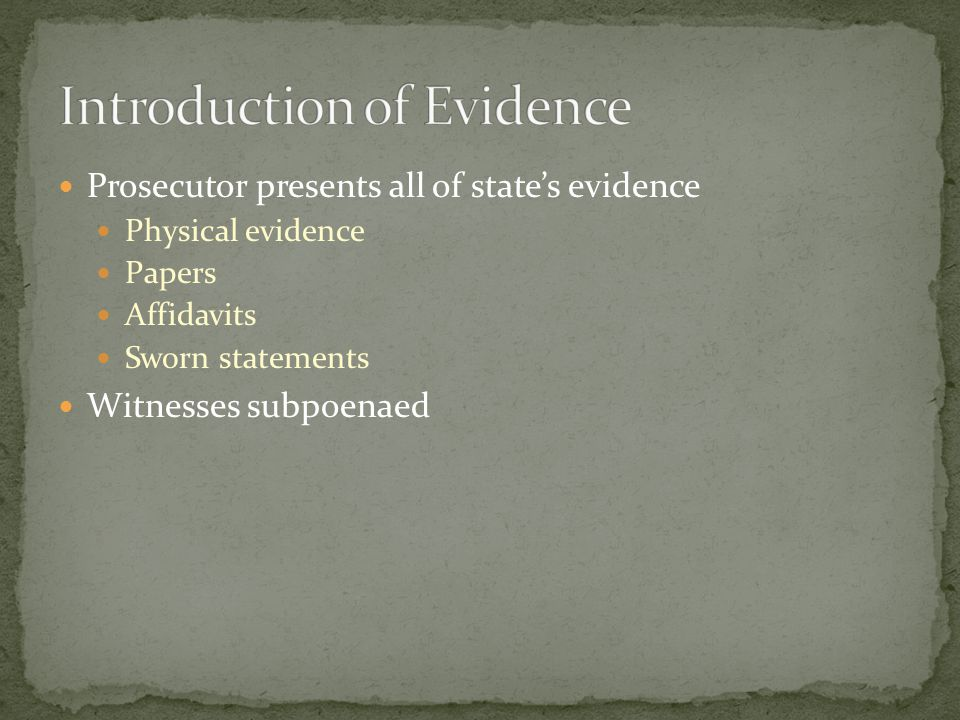 Prosecutor presents all of state's evidence Physical evidence Papers Affidavits Sworn statements Witnesses subpoenaed
