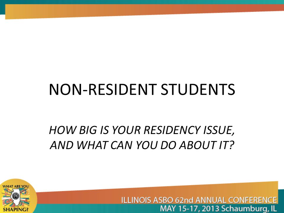 NON-RESIDENT STUDENTS In a time of tight budgets and financial uncertainty, dealing correctly with the issue of non-resident students becomes more important than ever.