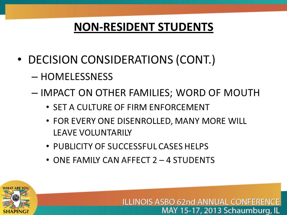 NON-RESIDENT STUDENTS DECISION CONSIDERATIONS (CONT.) – HOMELESSNESS – IMPACT ON OTHER FAMILIES; WORD OF MOUTH SET A CULTURE OF FIRM ENFORCEMENT FOR EVERY ONE DISENROLLED, MANY MORE WILL LEAVE VOLUNTARILY PUBLICITY OF SUCCESSFUL CASES HELPS ONE FAMILY CAN AFFECT 2 – 4 STUDENTS
