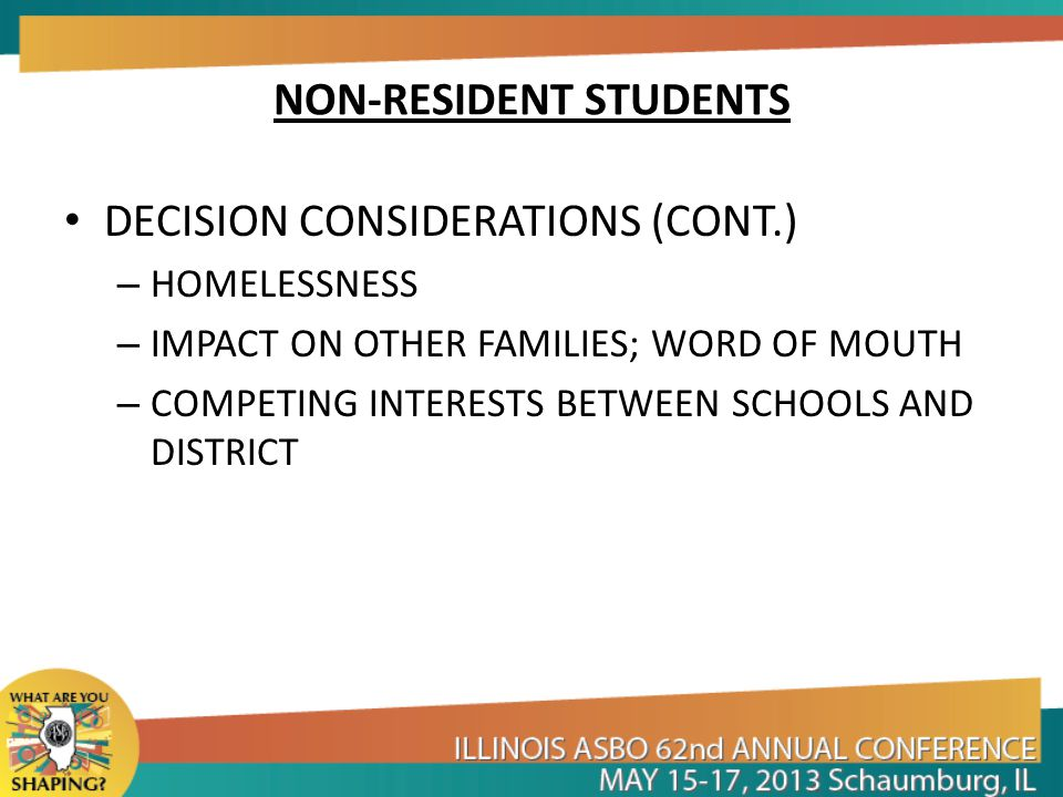 NON-RESIDENT STUDENTS DECISION CONSIDERATIONS (CONT.) – HOMELESSNESS – IMPACT ON OTHER FAMILIES; WORD OF MOUTH – COMPETING INTERESTS BETWEEN SCHOOLS AND DISTRICT