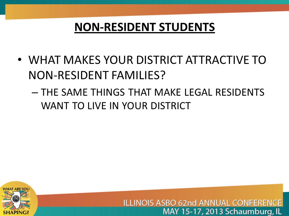 NON-RESIDENT STUDENTS WHAT MAKES YOUR DISTRICT ATTRACTIVE TO NON-RESIDENT FAMILIES? – THE SAME THINGS THAT MAKE LEGAL RESIDENTS WANT TO LIVE IN YOUR D