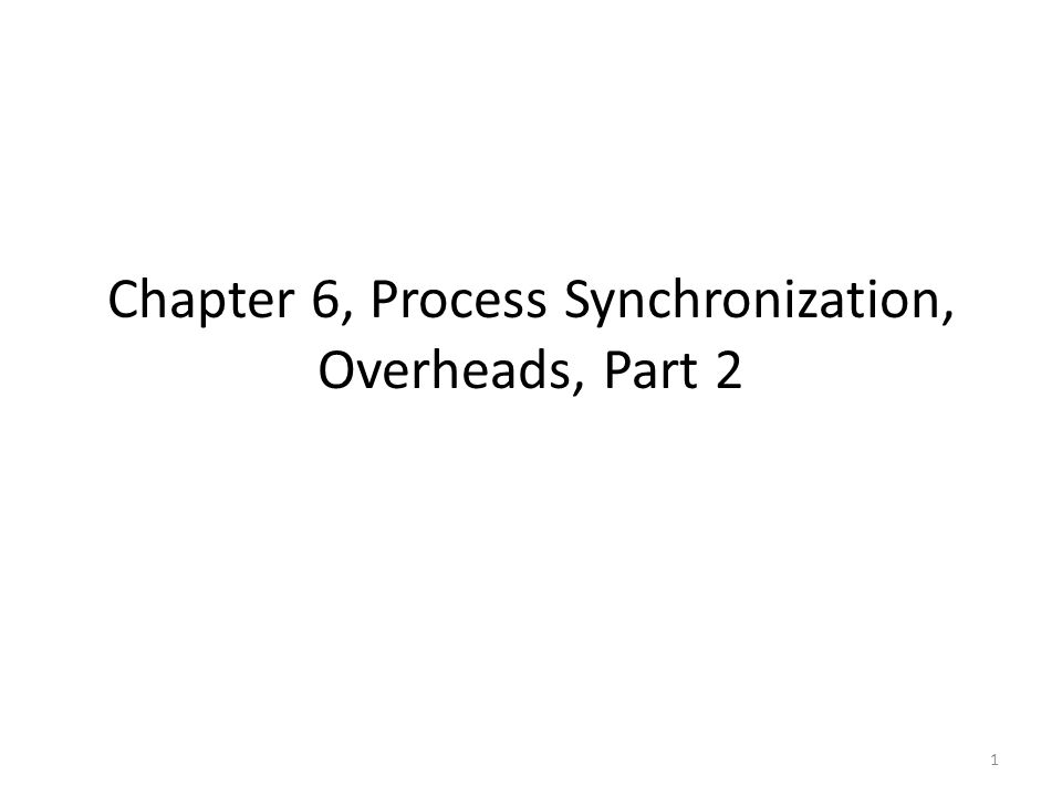 Chapter 6, Process Synchronization, Overheads, Part 2 1