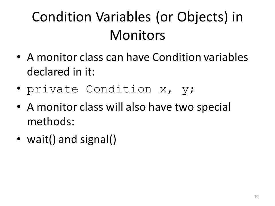 Condition Variables (or Objects) in Monitors A monitor class can have Condition variables declared in it: private Condition x, y; A monitor class will also have two special methods: wait() and signal() 10