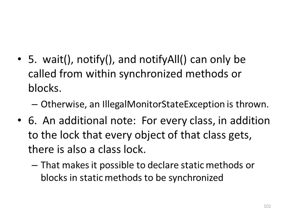 5. wait(), notify(), and notifyAll() can only be called from within synchronized methods or blocks.