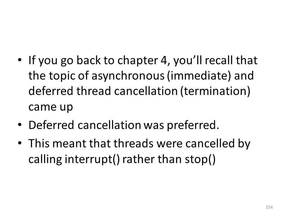 If you go back to chapter 4, you'll recall that the topic of asynchronous (immediate) and deferred thread cancellation (termination) came up Deferred cancellation was preferred.