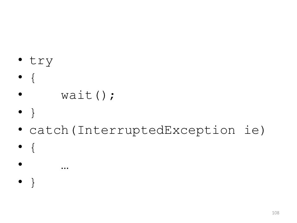 try { wait(); } catch(InterruptedException ie) { … } 108